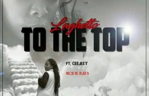 LaGhetto ft Ceejay – To The Top