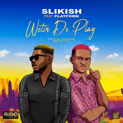 Slikish – Wetin De Play Ft. Platform