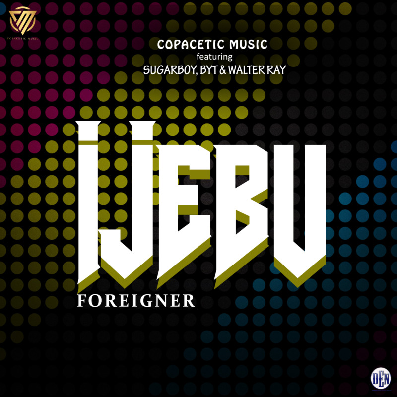 Copacetic Music – Ijebu Foreigner Ft. Sugarboy, BYT, Walter Ray