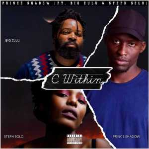 Prince Shadow – C Within Ft. Big Zulu, Steph Solo