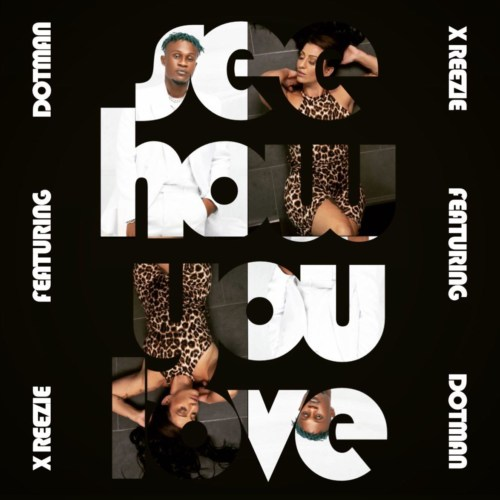 X ReeZie Ft. DotMan – See how You Love